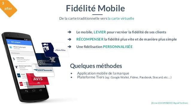 28 mai 2015 #MBAMCI #geekTonStore Fidélité Mobile De la carte traditionnelle vers la carte virtuelle Quelques méthodes • A...