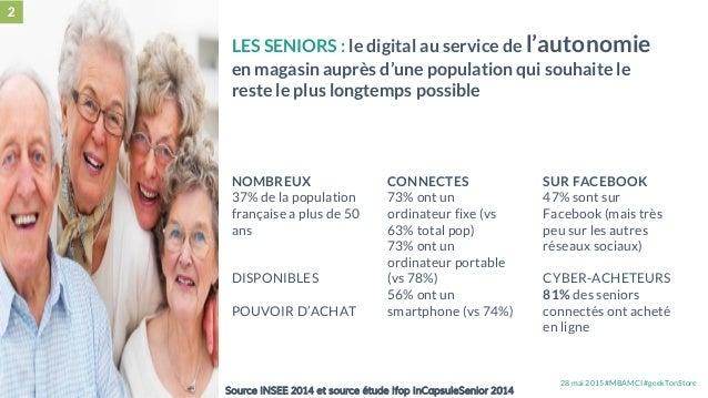 28 mai 2015 #MBAMCI #geekTonStore Source INSEE 2014 et source étude Ifop InCapsuleSenior 2014 2 LES SENIORS : le digital a...