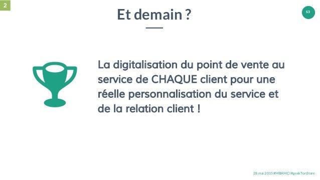 28 mai 2015 #MBAMCI #geekTonStore 53 Et demain ? La digitalisation du point de vente au service de CHAQUE client pour une ...