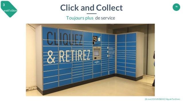 28 mai 2015 #MBAMCI #geekTonStore 81 webToStore 3 Click and Collect Toujours plus de service