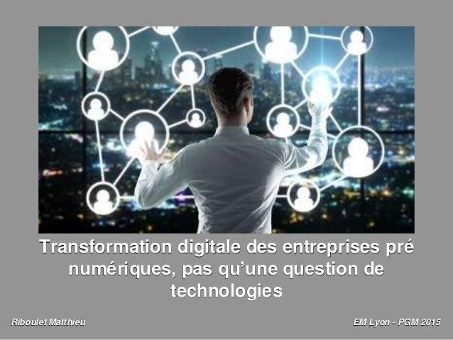 Transformation digitale des entreprises pré numériques, pas qu'une question de technologies Riboulet Matthieu EM Lyon - PG...