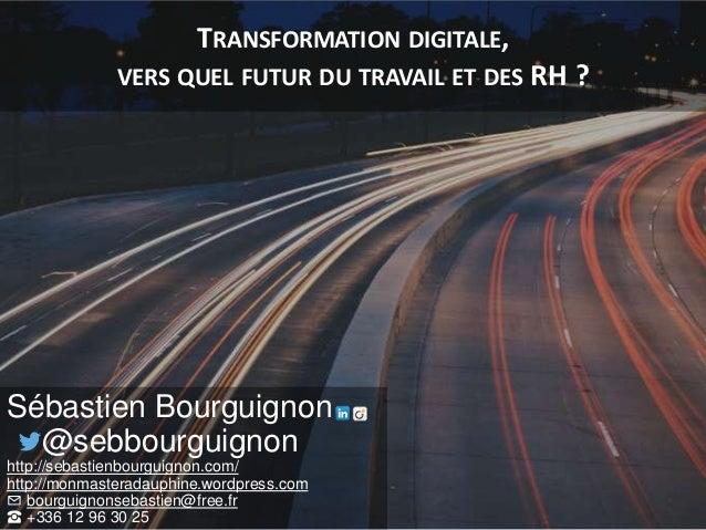 TRANSFORMATION DIGITALE, VERS QUEL FUTUR DU TRAVAIL ET DES RH ? Sébastien Bourguignon @sebbourguignon http://sebastienbour...
