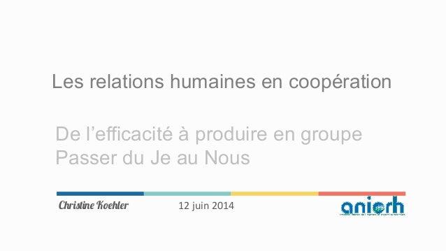 Les relations humaines en coopération De l'efficacité à produire en groupe Passer du Je au Nous Christine Koehler 12  ju...