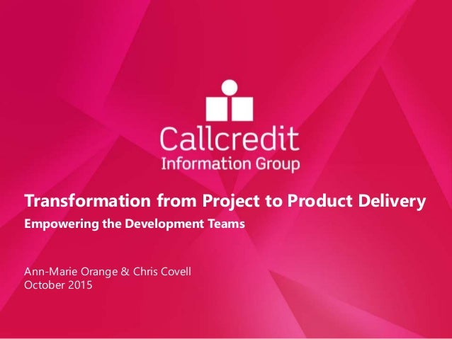 Transformation from Project to Product Delivery Empowering the Development Teams Ann-Marie Orange & Chris Covell October 2...