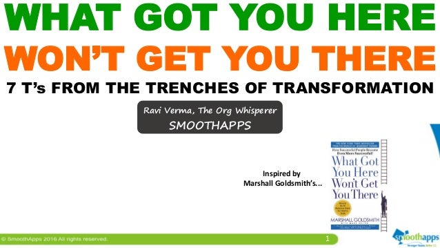 1 WHAT GOT YOU HERE WON'T GET YOU THERE 7 T's FROM THE TRENCHES OF TRANSFORMATION Ravi Verma, The Org Whisperer SMOOTHAPPS...