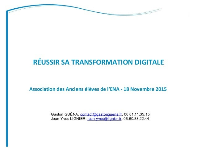 RÉUSSIR SA TRANSFORMATION DIGITALE Association des Anciens élèves de l'ENA - 18 Novembre 2015 Gaston GUÉNA, contact@gaston...