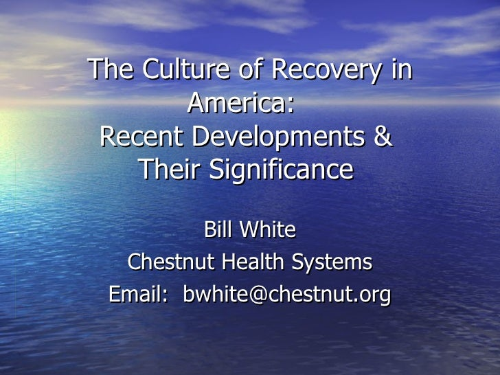 The Culture of Recovery in America:  Recent Developments &  Their Significance  Bill White Chestnut Health Systems Email: ...