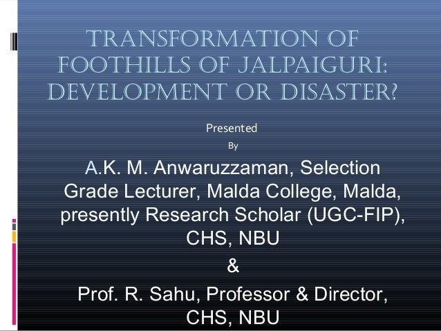 TransformaTion of fooThills of Jalpaiguri: DevelopmenT or DisasTer? Presented By A.K. M. Anwaruzzaman, Selection Grade Lec...