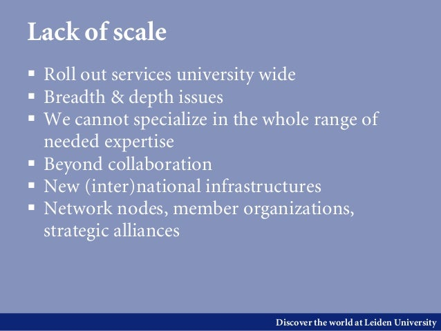 Discover the world at Leiden UniversityLack of scale Roll out services university wide Breadth & depth issues We cannot...
