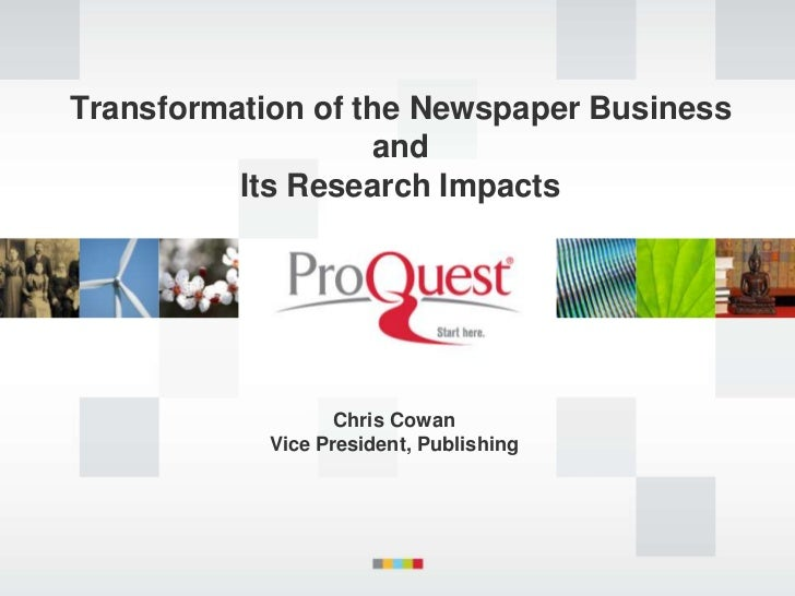 Transformation of the Newspaper Business                   and          Its Research Impacts                   Chris Cowan...