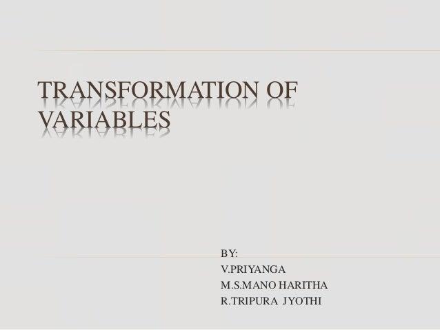 TRANSFORMATION OF VARIABLES BY: V.PRIYANGA M.S.MANO HARITHA R.TRIPURA JYOTHI