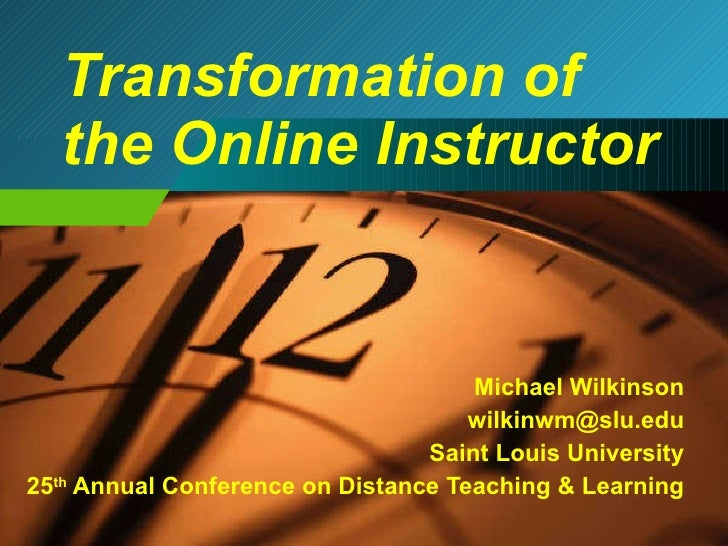Transformation of the Online Instructor Michael Wilkinson [email_address] Saint Louis University 25 th  Annual Conference ...