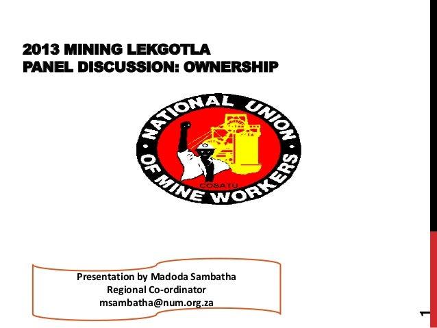 2013 MINING LEKGOTLA PANEL DISCUSSION: OWNERSHIP 1 Presentation by Madoda Sambatha Regional Co-ordinator msambatha@num.org...