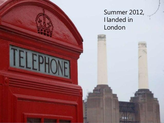 Summer 2012,  I landed in  London