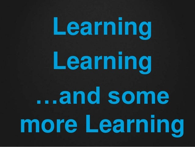 Learning  Learning  …and some  more Learning