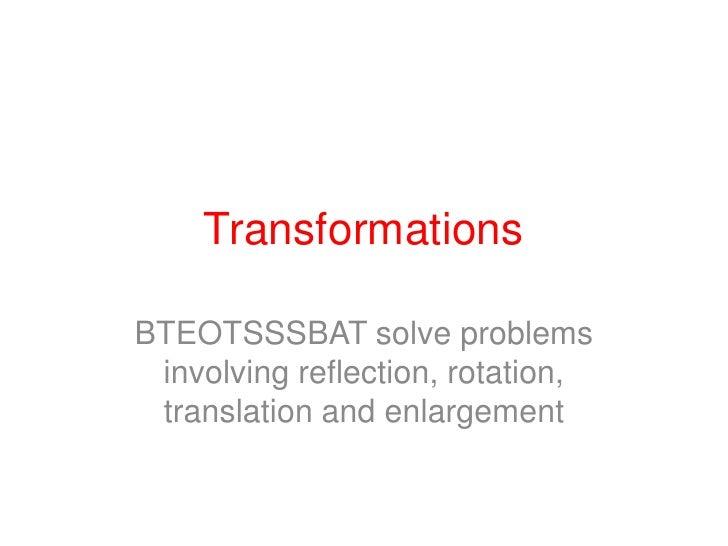 Transformations<br />BTEOTSSSBAT solve problems involving reflection, rotation, translation and enlargement<br />
