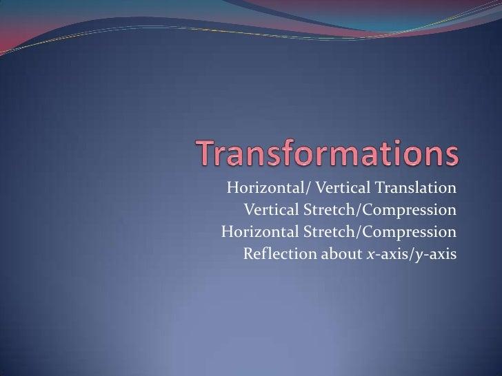 Transformations<br />Horizontal/ Vertical Translation<br />Vertical Stretch/Compression<br />Horizontal Stretch/Compressio...