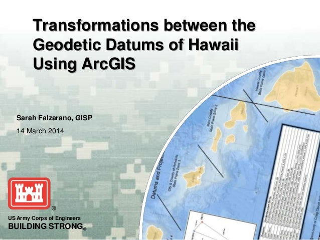 US Army Corps of Engineers BUILDING STRONG® Sarah Falzarano, GISP 14 March 2014 Transformations between the Geodetic Datum...