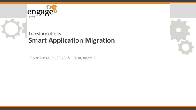 Transformations Smart Application Migration Oliver Busse, 31.03.2015, 13:30, Room D