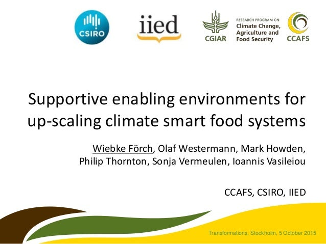 Supportive enabling environments for up-scaling climate smart food systems Wiebke Förch, Olaf Westermann, Mark Howden, Phi...