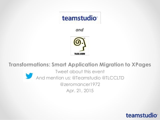 Transformations: Smart Application Migration to XPages Tweet about this event And mention us: @Teamstudio @TLCCLTD @zeroma...