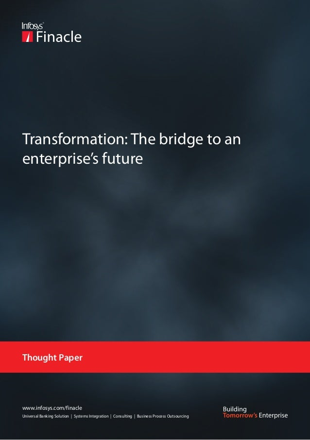 Transformation: The bridge to anenterprise's futureThought Paperwww.infosys.com/finacleUniversal Banking Solution | System...