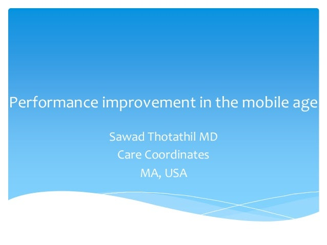 Performance improvement in the mobile age Sawad Thotathil MD Care Coordinates MA, USA