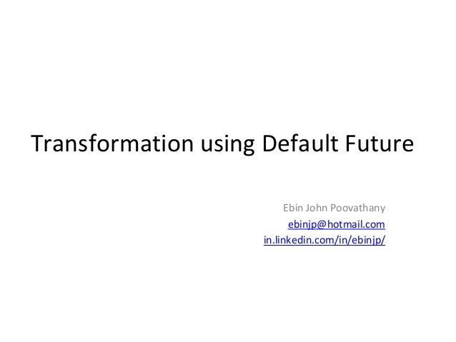 Transformation using Default Future  Ebin John Poovathany  ebinjp@hotmail.com  in.linkedin.com/in/ebinjp/