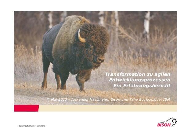 Transformation zu agilenEntwicklungsprozessenEin Erfahrungsbericht7. Mai 2013 - Alexander Haslimann, Bison und Taha Boulag...