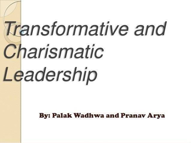 Transformative and Charismatic Leadership By: Palak Wadhwa and Pranav Arya