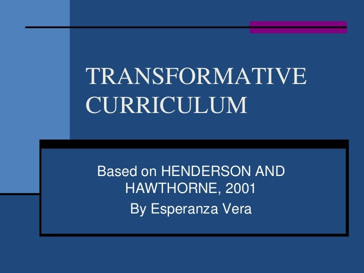 TRANSFORMATIVECURRICULUMBased on HENDERSON AND   HAWTHORNE, 2001    By Esperanza Vera