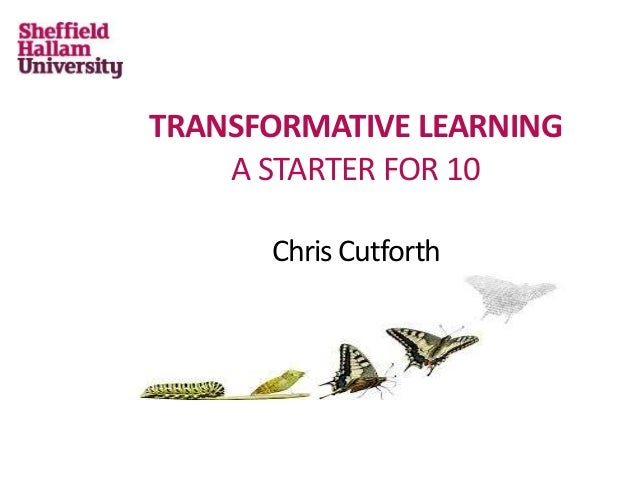 TRANSFORMATIVE LEARNING A STARTER FOR 10 Chris Cutforth
