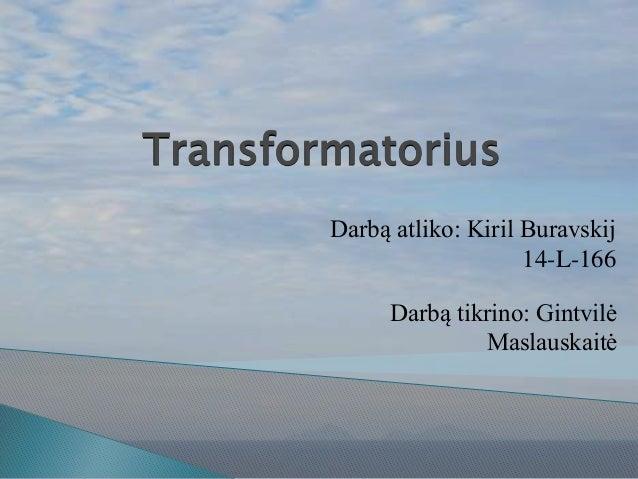 Transformatorius Darbą atliko: Kiril Buravskij 14-L-166 Darbą tikrino: Gintvilė Maslauskaitė