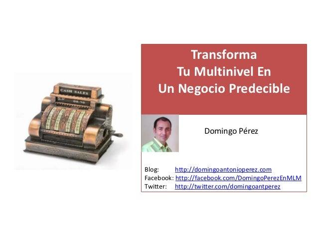 Transforma      Tu Multinivel En   Un Negocio Predecible   s                 Domingo PérezBlog:     http://domingoantoniop...