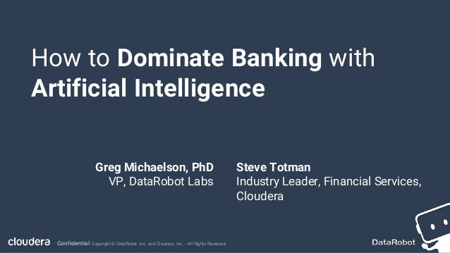 Confidential. Copyright © DataRobot, Inc. and Cloudera, Inc. - All Rights Reserved How to Dominate Banking with Artificial...