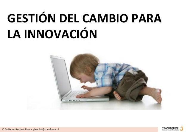 GESTIÓN DEL CAMBIO PARA    LA INNOVACIÓN© Guillermo Beuchat Shaw – gbeuchat@transforme.cl