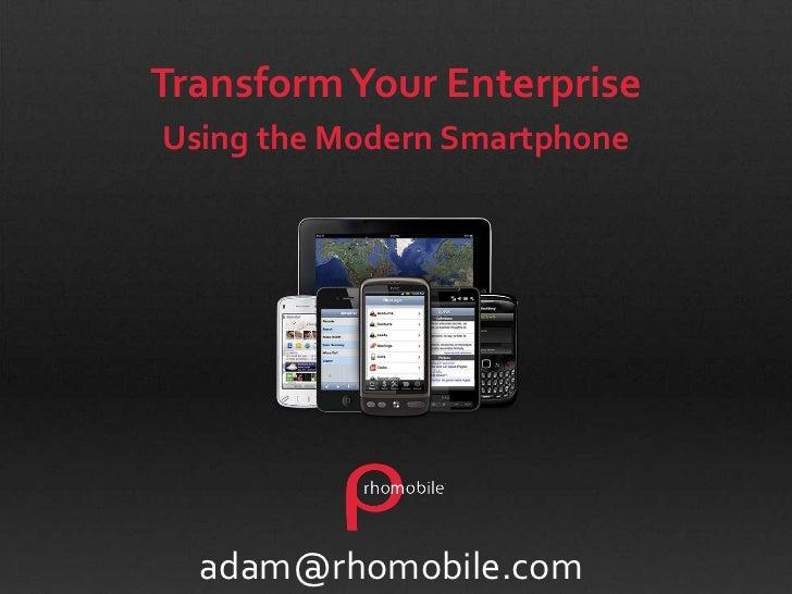 Transform Your Enterprise <br />Using the Modern Smartphone<br />adam@rhomobile.com<br />