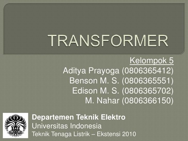 TRANSFORMER<br />Kelompok 5<br />Aditya Prayoga (0806365412)<br />Benson M. S. (0806365551)<br />Edison M. S. (0806365702)...