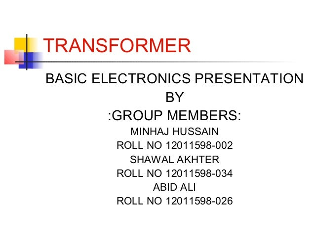 TRANSFORMER BASIC ELECTRONICS PRESENTATION BY :GROUP MEMBERS: MINHAJ HUSSAIN ROLL NO 12011598-002 SHAWAL AKHTER ROLL NO 12...