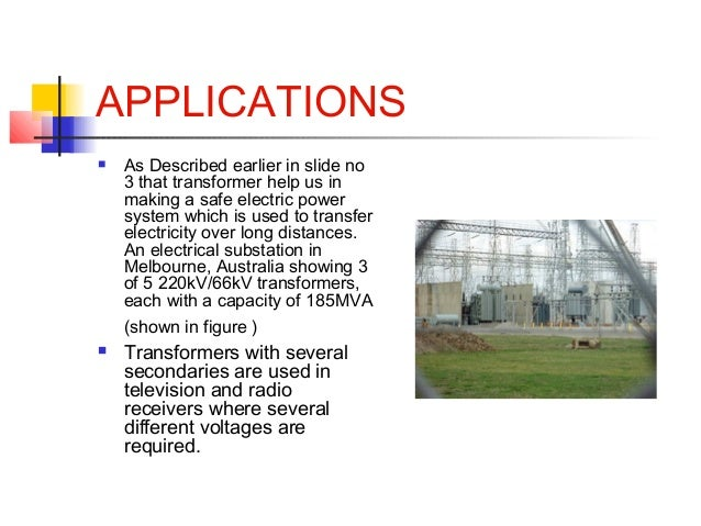 APPLICATIONS  As Described earlier in slide no 3 that transformer help us in making a safe electric power system which is...