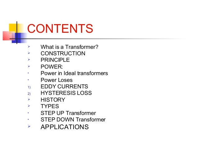 CONTENTS  What is a Transformer?  CONSTRUCTION  PRINCIPLE  POWER: • Power in Ideal transformers • Power Loses 1) EDDY ...
