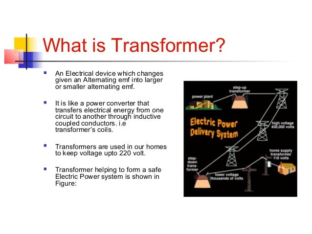 What is Transformer?  An Electrical device which changes given an Alternating emf into larger or smaller alternating emf....