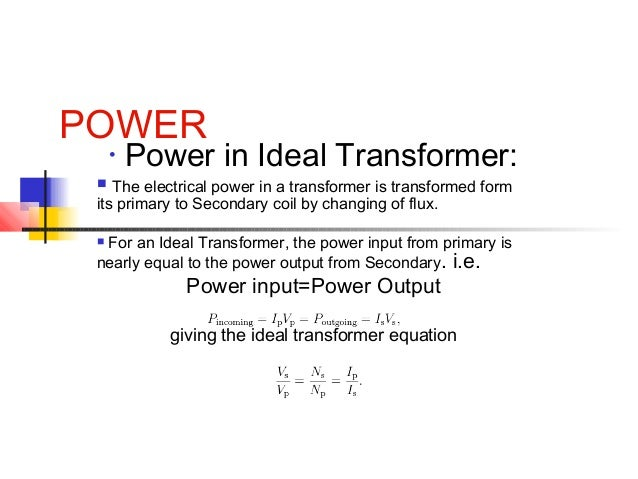 POWER • Power in Ideal Transformer:  The electrical power in a transformer is transformed form its primary to Secondary c...