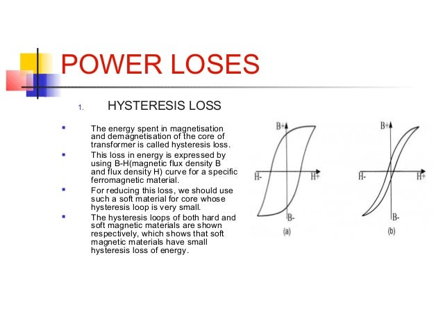 POWER LOSES 1. HYSTERESIS LOSS  The energy spent in magnetisation and demagnetisation of the core of transformer is calle...