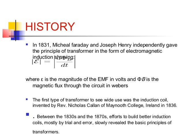 HISTORY  In 1831, Micheal faraday and Joseph Henry independently gave the principle of transformer in the form of electro...