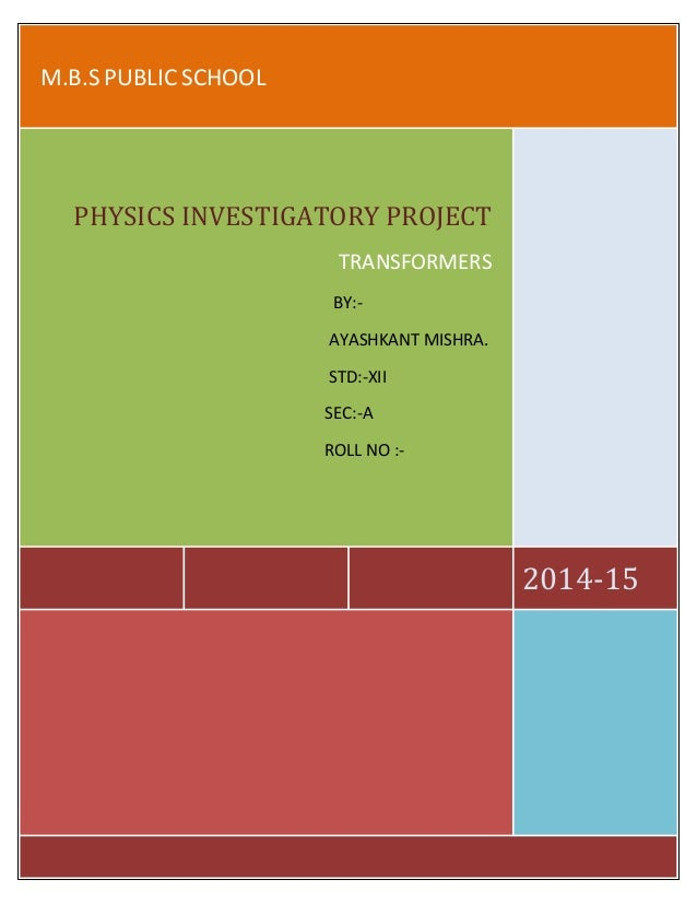 M.B.S PUBLIC SCHOOL  2014-15  PHYSICS INVESTIGATORY PROJECT  TRANSFORMERS  BY:-  AYASHKANT MISHRA.  STD:-XII  SEC:-A  ROLL...