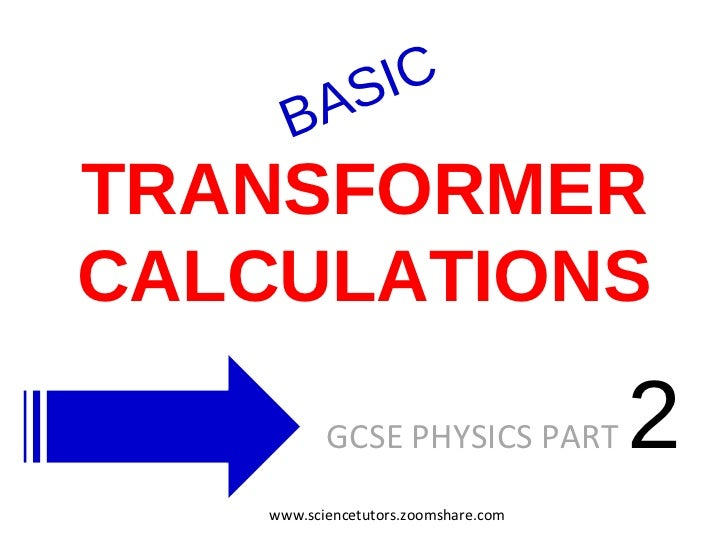 TRANSFORMER CALCULATIONS GCSE PHYSICS PART  2  BASIC www.sciencetutors.zoomshare.com