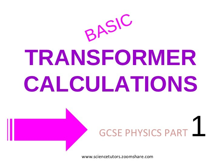 TRANSFORMER CALCULATIONS GCSE PHYSICS PART  1  BASIC www.sciencetutors.zoomshare.com