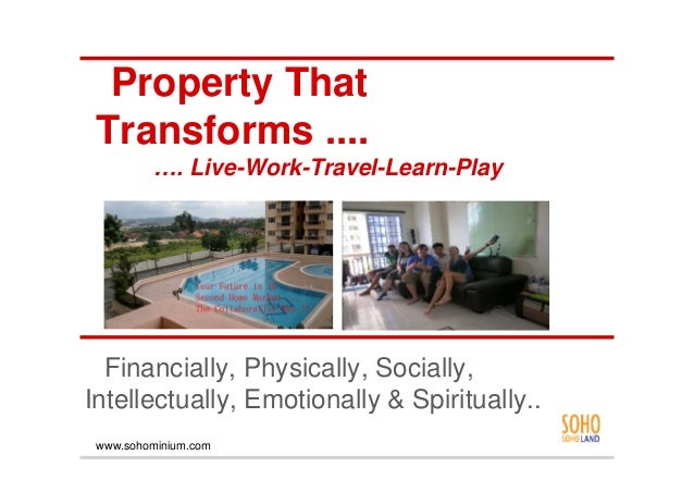 Property That Transforms ....         …. Live-Work-Travel-Learn-Play  Financially, Physically, Socially,Intellectually, Em...