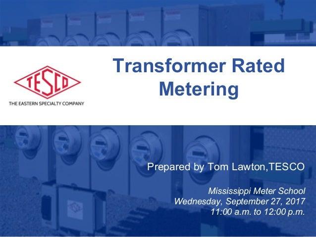 Slide 1 10/02/2012 Slide 1 Transformer Rated Metering Prepared by Tom Lawton,TESCO Mississippi Meter School Wednesday, Sep...